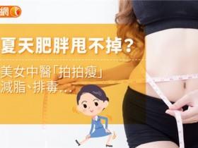 夏天肥胖甩不掉?美女中医「拍拍瘦」减脂、排毒…